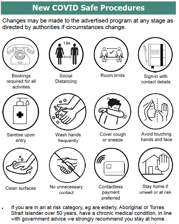 This image contains the summary of the covid-safe procedures in place at the centre: Bookings are required for all classes; 1.5m  social distancing;  room capacity limits; sign-in required; sanitise on entry; wash hands frequently; cover cough/sneeze; avoid touching face; clean surfaces; no unnecessary contact; contactless payment preferred; stay home if unwell. If you are in an at risk category e.g.. - elderly, aboriginal/ Torres Strait Islander over 50, have a medical condition, please follow government guidelines and stay home.